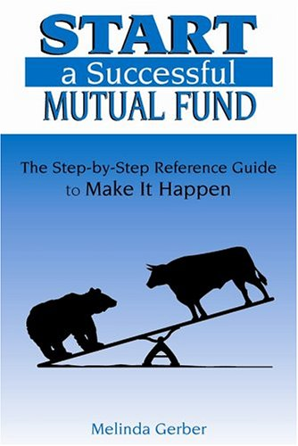 Start a Successful Mutual Fund: The Step-by-Step Reference Guide to Make It Happen