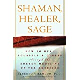 Shaman, Healer, Sage: How to Heal Yourself and Others with the Energy Medicine of the Americas ~ Alberto Villoldo