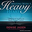 Writing with a Heavy Heart: Using Grief and Loss to Stretch Your Fiction (       UNABRIDGED) by Denise Jaden Narrated by Laura Jackman