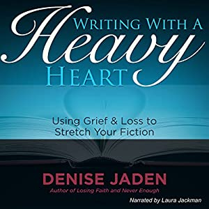 Writing with a Heavy Heart: Using Grief and Loss to Stretch Your Fiction | [Denise Jaden]