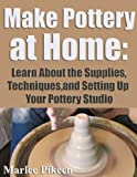 img - for Make Pottery At Home: Learn About the Supplies, Techniques,and Setting Up Your Pottery Studio book / textbook / text book
