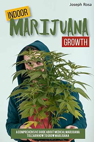 Indoor Marijuana Growth: A Comprehensive Guide About Medical Marijuana to Learn How to Grow Marijuana