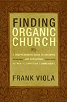 Finding Organic Church: A Comprehensive Guide to Starting and Sustaining Authentic Christian Communities (English Edition)