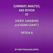 Summary, Analysis, and Review of Sheryl Sandberg and Adam Grant's Option B: Facing Adversity, Building Resilience, and Finding Joy Audiobook by  Start Publishing Notes Narrated by Michael Gilboe