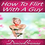 How to Flirt with a Guy: Get Results That Acutally Work and Get the Man You Want | Denise Brienne
