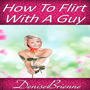 How to Flirt with a Guy: Get Results That Acutally Work and Get the Man You Want | [Denise Brienne]