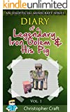 MINECRAFT:Diary of a Legendary Iron Golem And His Pig: [An Unofficial Minecraft Fan Fiction Book] (Legendary Iron Golem Diary Series Book 1)