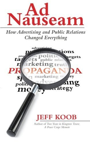 Ad Nauseam: How Advertising And Public Relations Changed Everything by Jeff Koob (2015-03-26)