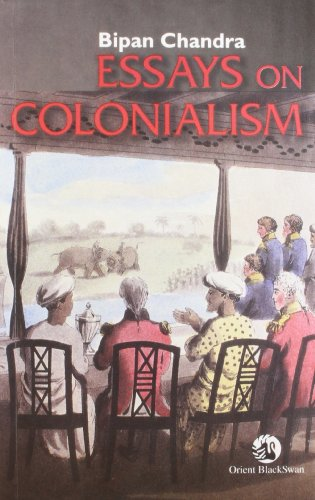 essays on colonialism by bipin chandra Recent trends in history i) unit – i – colonial school : james mill, v a smith bipin chandra, essays on colonialism, orient longman, new delhi.
