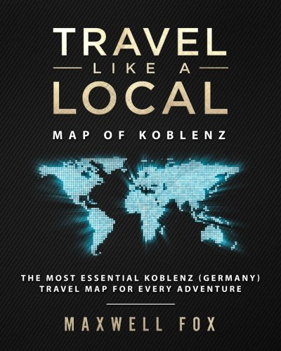 Travel Like a Local - Map of Koblenz The Most Essential Koblenz (Germany) Travel Map for Every Adventure [Fox, Maxwell] (Tapa Blanda)