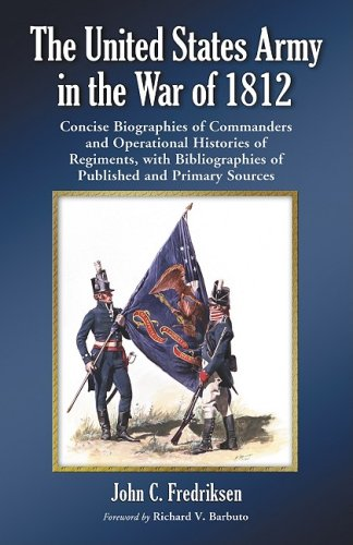 The United States Army in the War of 1812: Concise Biographies of Commanders and Operational Histories of Regiments, with Bibliographies of Published and Primary Sources