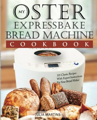 Oster Expressbake Bread Machine Cookbook: 101 Classic Recipes With Expert Instructions For Your Bread Maker (Bread Machine & Bread Maker Recipes) (Volume 1) by Julia Martins
