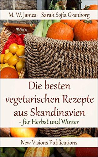Die besten vegetarischen Rezepte aus Skandinavien: - für Herbst und Winter (German Edition) by Sarah Sofia Granborg