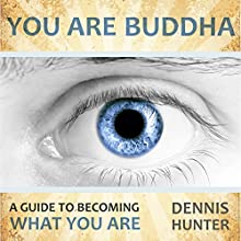 You Are Buddha: A Guide to Becoming What You Are (       UNABRIDGED) by Dennis Hunter Narrated by Dennis Hunter