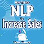 How to Use NLP to Increase Sales: Mastering the Art of Mental Magic to Boost Your Bottom Line | Dan Howe