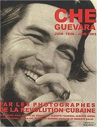 Che Guevara (juin 1928-juin 2003) par les photographes de la r�volution cubaine par Jean Cormier