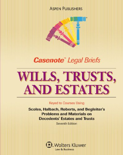 Wills, Trusts, and Estates: Keyed to Courses Using Scoles, Halbach, Roberts, and Begleiter's Problems and Materials on Decedents' Esates and Trusts (Casenote Legal Briefs)