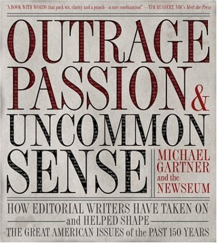 Outrage, Passion, and Uncommon Sense: How Editorial Writers Have Taken On and Helped Shape the Great American Issues o f the Past 150 Years