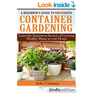 A Beginner's Guide to Successful Container Gardening: Learn the Innermost Secrets of Growing Healthy Plants at your Home