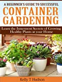 A Beginners Guide to Successful Container Gardening:  Learn the Innermost Secrets of Growing Healthy Plants at your Home