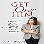Get over Him: A Smart Girl Guide to Move on After a Break Up | Sarah Higgins