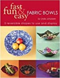 Fast, Fun & Easy Fabric Bowls: 5 Reversible Shapes to Use & Display: Five Reversible Shapes for Use and Display