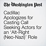 Cadillac Apologizes for Casting Call Seeking Actors for an 'Alt-Right (Neo-Nazi)' Role | Cleve R. Wootson Jr.