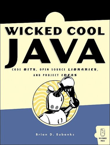 Wicked Cool Java - Code Bits, Open-Source Libraries, And Project Ideas