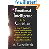 Emotional Intelligence for the Christian: How It Radically Affects Your Hapiness, Health, Success, and Effectiveness...