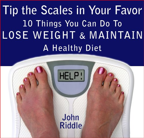 Tip the Scales in Your Favor: 10 Things You Can Do To Lose Weight and Maintain A Healthy Diet