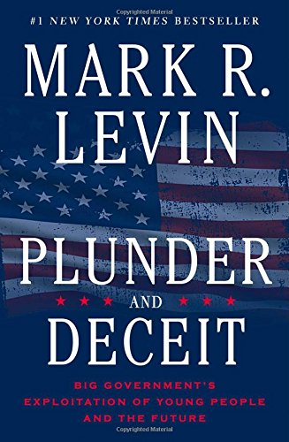 Plunder and Deceit: Big Government's Exploitation of Young People and the Future, Levin, Mark R.