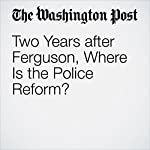 Two Years after Ferguson, Where Is the Police Reform? | Kimberly Kindy