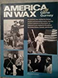 America in wax: An armchair tour visiting the famous people and fascinating events, from the earliest explorers to the present, as captured in wax ... the United States, Canada, and abroad