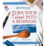 Turn Your Talent into a Business: A Guide to Earning a Living from Your Hobbyby Emma Jones