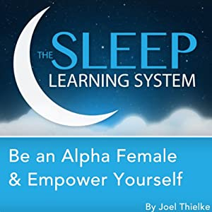 Be an Alpha Female & Empower Yourself with Hypnosis, Meditation, and Affirmations: The Sleep Learning System | [Joel Thielke]