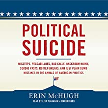 Political Suicide: Missteps, Peccadilloes, Bad Calls, Backroom Hijinx, Sordid Pasts, Rotten Breaks, and Just Plain Dumb Mistakes in the Annals of American Politics Audiobook by Erin McHugh Narrated by Lisa Flanagan