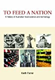 Keith Farrer To Feed a Nation: A History of Australian Food Science and Technology