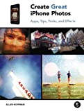 Create Great iPhone Photos: Apps, Tips, Tricks, and Effects