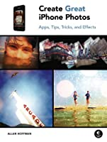 Create Great iPhone Photos: Apps, Tips, Tricks, and Effects ebook download