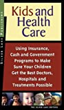 img - for Kids and Health Care: Using Insurance, Cash and Government Programs to Make Sure Your Children Get the Best Doctors, Hospitals and Treatments Possible book / textbook / text book