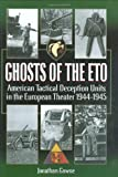 GHOSTS OF THE ETO: American Tactical Deception Units in the European Theater, 1944 - 1945