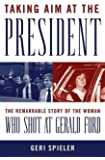 Taking Aim at the President: The Remarkable Story of the Woman Who Shot at Gerald Ford