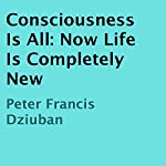 Consciousness Is All: Now Life Is Completely New | Peter Francis Dziuban