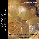 Come to Wisdom's Door: How to Have an Out-of-Body Experience | Marilynn Hughes