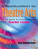 Introduction to Theatre Arts Teacher's Guide: A 36-Week Action Workbook for Middle Grade and High School Students and Teachers