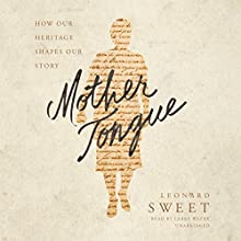 Mother Tongue: How Our Heritage Shapes Our Story Audiobook by Leonard Sweet Narrated by Larry Wayne