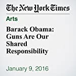 Barack Obama: Guns Are Our Shared Responsibility | Barack Obama