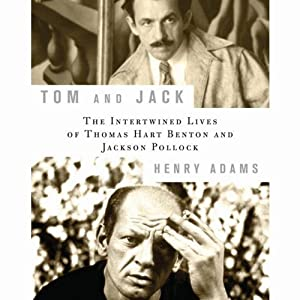 Tom and Jack: The Intertwined Lives of Thomas Hart Benton and Jackson Pollock | [Henry Adams]