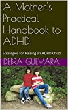 A Mothers Practical Handbook to ADHD: Strategies for Raising an ADHD Child