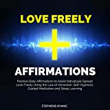 Love Freely Affirmations: Positive Daily Affirmations to Assist Individuals Spread Love Freely Using the Law of Attraction, Self-Hypnosis, Guided Meditation and Sleep Learning